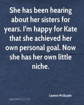 Leanne McQuade  - She has been hearing about her sisters for years. I'm happy for Kate that she achieved her own personal goal. Now she has her own little niche.