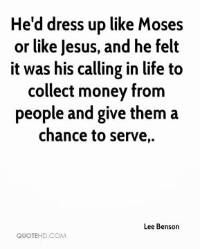He'd dress up like Moses or like Jesus, and he felt it was his calling in life to collect money from people and give them a chance to serve.
