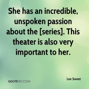 Lee Sweet  - She has an incredible, unspoken passion about the [series]. This theater is also very important to her.