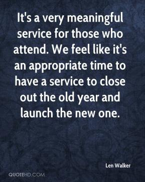 Len Walker  - It's a very meaningful service for those who attend. We feel like it's an appropriate time to have a service to close out the old year and launch the new one.
