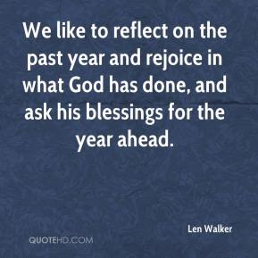 Len Walker  - We like to reflect on the past year and rejoice in what God has done, and ask his blessings for the year ahead.