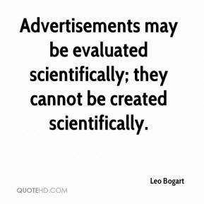 Leo Bogart - Advertisements may be evaluated scientifically; they cannot be created scientifically.