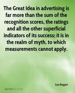 Leo Bogart - The Great Idea in advertising is far more than the sum of the recognition scores, the ratings and all the other superficial indicators of its success; it is in the realm of myth, to which measurements cannot apply.