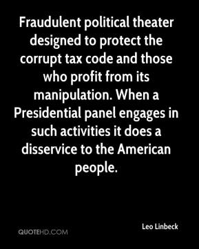 Leo Linbeck  - Fraudulent political theater designed to protect the corrupt tax code and those who profit from its manipulation. When a Presidential panel engages in such activities it does a disservice to the American people.