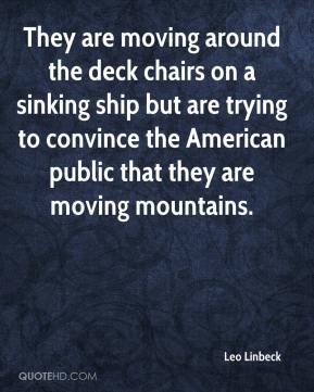 Leo Linbeck  - They are moving around the deck chairs on a sinking ship but are trying to convince the American public that they are moving mountains.