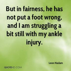 But in fairness, he has not put a foot wrong, and I am struggling a bit still with my ankle injury.