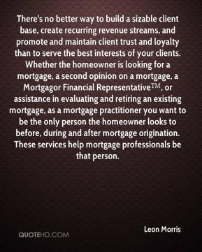 There's no better way to build a sizable client base, create recurring revenue streams, and promote and maintain client trust and loyalty than to serve the best interests of your clients. Whether the homeowner is looking for a mortgage, a second opinion on a mortgage, a Mortgagor Financial Representative™, or assistance in evaluating and retiring an existing mortgage, as a mortgage practitioner you want to be the only person the homeowner looks to before, during and after mortgage origination. These services help mortgage professionals be that person.