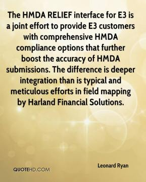 Leonard Ryan  - The HMDA RELIEF interface for E3 is a joint effort to provide E3 customers with comprehensive HMDA compliance options that further boost the accuracy of HMDA submissions. The difference is deeper integration than is typical and meticulous efforts in field mapping by Harland Financial Solutions.