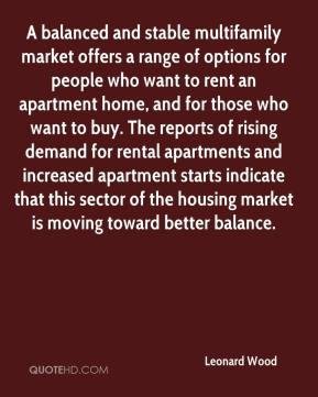 Leonard Wood  - A balanced and stable multifamily market offers a range of options for people who want to rent an apartment home, and for those who want to buy. The reports of rising demand for rental apartments and increased apartment starts indicate that this sector of the housing market is moving toward better balance.