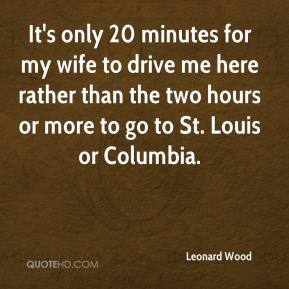 Leonard Wood  - It's only 20 minutes for my wife to drive me here rather than the two hours or more to go to St. Louis or Columbia.