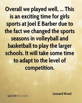 Leonard Wood  - Overall we played well, ... This is an exciting time for girls sports at Joel E Barber due to the fact we changed the sports seasons in volleyball and basketball to play the larger schools. It will take some time to adapt to the level of competition.