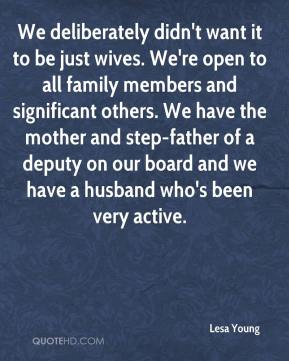 We deliberately didn't want it to be just wives. We're open to all family members and significant others. We have the mother and step-father of a deputy on our board and we have a husband who's been very active.