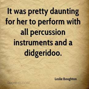 Leslie Boughton  - It was pretty daunting for her to perform with all percussion instruments and a didgeridoo.