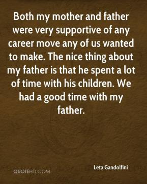 Leta Gandolfini  - Both my mother and father were very supportive of any career move any of us wanted to make. The nice thing about my father is that he spent a lot of time with his children. We had a good time with my father.