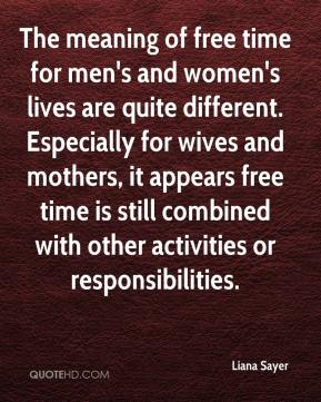The meaning of free time for men's and women's lives are quite different. Especially for wives and mothers, it appears free time is still combined with other activities or responsibilities.