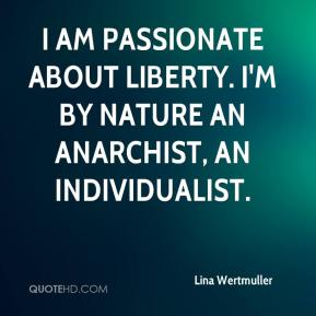 Lina Wertmuller  - I am passionate about liberty. I'm by nature an anarchist, an individualist.