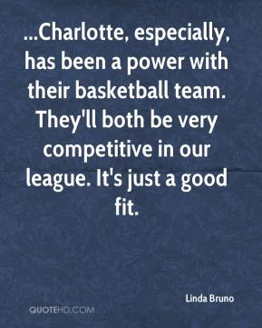 Linda Bruno  - ...Charlotte, especially, has been a power with their basketball team. They'll both be very competitive in our league. It's just a good fit.