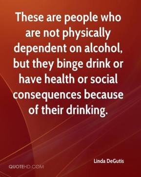 Linda DeGutis  - These are people who are not physically dependent on alcohol, but they binge drink or have health or social consequences because of their drinking.