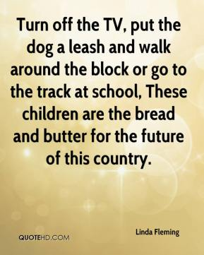 Linda Fleming  - Turn off the TV, put the dog a leash and walk around the block or go to the track at school, These children are the bread and butter for the future of this country.