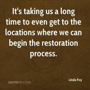 Linda Foy  - It's taking us a long time to even get to the locations where we can begin the restoration process.