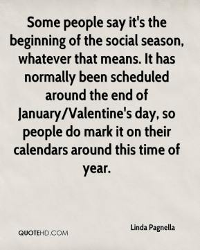 Linda Pagnella  - Some people say it's the beginning of the social season, whatever that means. It has normally been scheduled around the end of January/Valentine's day, so people do mark it on their calendars around this time of year.