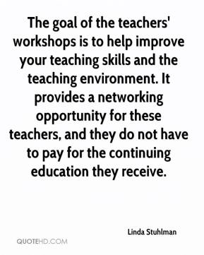 Linda Stuhlman  - The goal of the teachers' workshops is to help improve your teaching skills and the teaching environment. It provides a networking opportunity for these teachers, and they do not have to pay for the continuing education they receive.