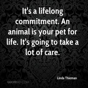 Linda Thieman  - It's a lifelong commitment. An animal is your pet for life. It's going to take a lot of care.