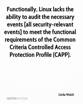 Linda Walsh  - Functionally, Linux lacks the ability to audit the necessary events [all security-relevant events] to meet the functional requirements of the Common Criteria Controlled Access Protection Profile (CAPP).