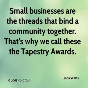 Linda Watts  - Small businesses are the threads that bind a community together. That's why we call these the Tapestry Awards.