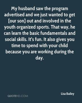 Lisa Bailey  - My husband saw the program advertised and we just wanted to get [our son] out and involved in the youth organized sports. That way, he can learn the basic fundamentals and social skills. It's fun. It also gives you time to spend with your child because you are working during the day.