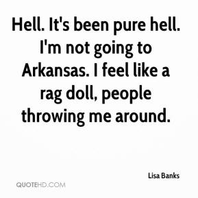Lisa Banks  - Hell. It's been pure hell. I'm not going to Arkansas. I feel like a rag doll, people throwing me around.
