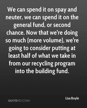 Lisa Boyle  - We can spend it on spay and neuter, we can spend it on the general fund, or second chance. Now that we're doing so much (more volume), we're going to consider putting at least half of what we take in from our recycling program into the building fund.