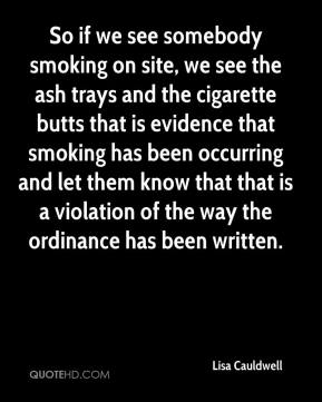 Lisa Cauldwell  - So if we see somebody smoking on site, we see the ash trays and the cigarette butts that is evidence that smoking has been occurring and let them know that that is a violation of the way the ordinance has been written.