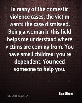 Lisa Eliason  - In many of the domestic violence cases, the victim wants the case dismissed. Being a woman in this field helps me understand where victims are coming from. You have small children; you're dependent. You need someone to help you.