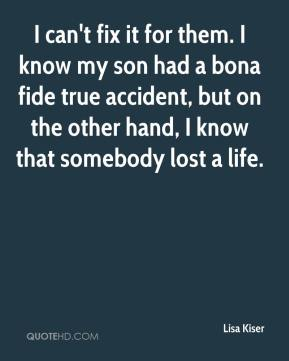 Lisa Kiser  - I can't fix it for them. I know my son had a bona fide true accident, but on the other hand, I know that somebody lost a life.