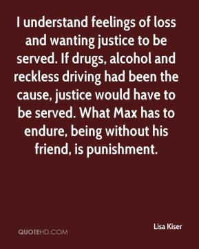 Lisa Kiser  - I understand feelings of loss and wanting justice to be served. If drugs, alcohol and reckless driving had been the cause, justice would have to be served. What Max has to endure, being without his friend, is punishment.