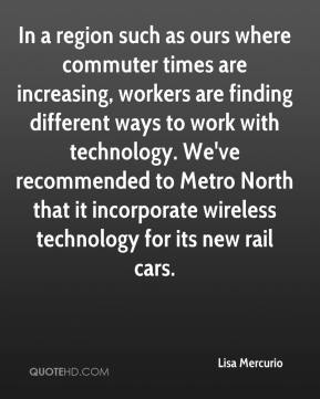 Lisa Mercurio  - In a region such as ours where commuter times are increasing, workers are finding different ways to work with technology. We've recommended to Metro North that it incorporate wireless technology for its new rail cars.