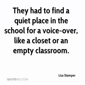 Lisa Stamper  - They had to find a quiet place in the school for a voice-over, like a closet or an empty classroom.