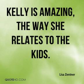 Lisa Zentner  - Kelly is amazing, the way she relates to the kids.
