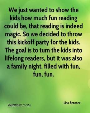 We just wanted to show the kids how much fun reading could be, that reading is indeed magic. So we decided to throw this kickoff party for the kids. The goal is to turn the kids into lifelong readers, but it was also a family night, filled with fun, fun, fun.