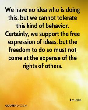 Liz Irwin  - We have no idea who is doing this, but we cannot tolerate this kind of behavior. Certainly, we support the free expression of ideas, but the freedom to do so must not come at the expense of the rights of others.