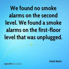 Lloyd Ayers  - We found no smoke alarms on the second level. We found a smoke alarms on the first-floor level that was unplugged.