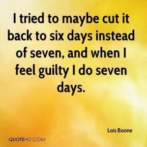 Lois Boone  - I tried to maybe cut it back to six days instead of seven, and when I feel guilty I do seven days.