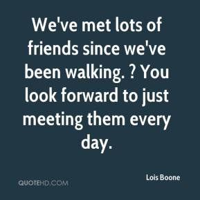 Lois Boone  - We've met lots of friends since we've been walking. ? You look forward to just meeting them every day.