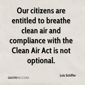 Lois Schiffer  - Our citizens are entitled to breathe clean air and compliance with the Clean Air Act is not optional.