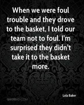 Lola Baker  - When we were foul trouble and they drove to the basket, I told our team not to foul. I'm surprised they didn't take it to the basket more.