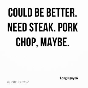 Long Nguyen  - Could be better. Need steak. Pork chop, maybe.