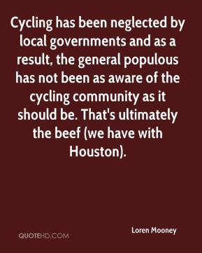 Loren Mooney  - Cycling has been neglected by local governments and as a result, the general populous has not been as aware of the cycling community as it should be. That's ultimately the beef (we have with Houston).