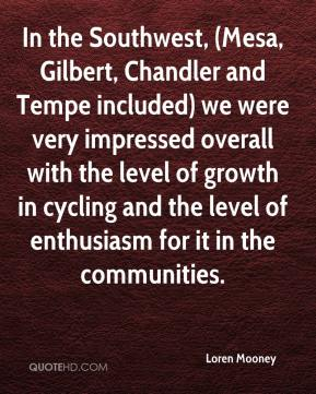 Loren Mooney  - In the Southwest, (Mesa, Gilbert, Chandler and Tempe included) we were very impressed overall with the level of growth in cycling and the level of enthusiasm for it in the communities.