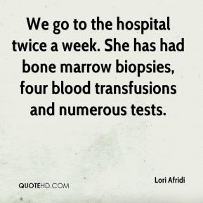 Lori Afridi  - We go to the hospital twice a week. She has had bone marrow biopsies, four blood transfusions and numerous tests.